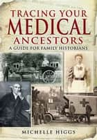 Tracing Your Medical Ancestors - A Guide for Family Historians ebook by Michelle Higgs