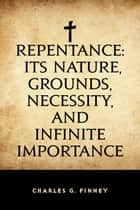 Repentance: Its Nature, Grounds, Necessity, and Infinite Importance ebook by Charles G. Finney