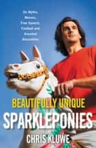 Beautifully Unique Sparkleponies - On Myths, Morons, Free Speech, Football, and Assorted Absurdities ebook by Chris Kluwe