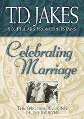 Celebrating Marriage (Six Pillars From Ephesians Book #5) - The Spiritual Wedding of the Believer ebook by T. D. Jakes