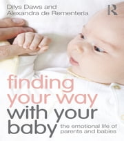 Finding Your Way with Your Baby - The emotional life of parents and babies ebook by Dilys Daws, Alexandra de Rementeria