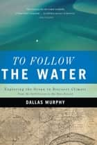 To Follow the Water - Exploring the Ocean to Discover Climate ebook by Dallas Murphy