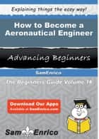 How to Become a Aeronautical Engineer - How to Become a Aeronautical Engineer ebook by Kendrick Goddard