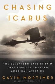 Chasing Icarus - The Seventeen Days in 1910 That Forever Changed American Aviation ebook by Gavin Mortimer