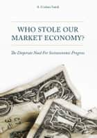 Who Stole Our Market Economy? - The Desperate Need For Socioeconomic Progress ebook by A. Coskun Samli