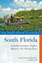 Explorer's Guide South Florida: Includes Sarasota, Naples, Miami & the Florida Keys (Second Edition) ebook by Sandra Friend, Trish Riley, Kathy Wolf