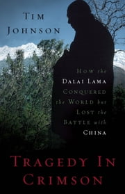 Tragedy in Crimson - How the Dalai Lama Conquered the World but Lost the Battle with China ebook by Tim Johnson