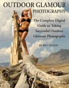 Outdoor Glamour Photography: The Complete Digital Guide to Taking Successful Outdoor Glamour Photographs ebook by Lemon, Bill