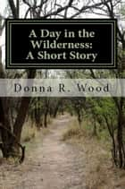 A Day in the Wilderness: A Short Story ebook by Donna R. Wood