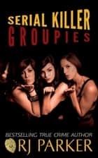 Serial Killer Groupies ebook by RJ Parker