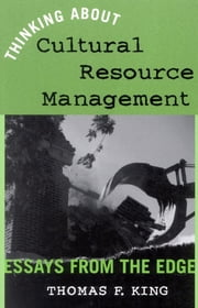 Thinking About Cultural Resource Management - Essays from the Edge ebook by Thomas F. King
