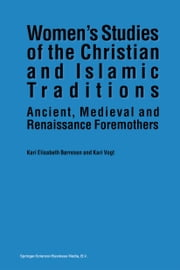 Women's Studies of the Christian and Islamic Traditions - Ancient, Medieval and Renaissance Foremothers ebook by Kari Elisabeth Børresen,K. Vogt