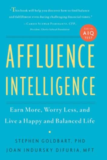 Affluence Intelligence - Earn More, Worry Less, and Live a Happy and Balanced Life ebook by Stephen Goldbart,Joan Indursky DiFuria