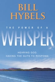 The Power of a Whisper - Hearing God, Having the Guts to Respond ebook by Bill Hybels,Wayne Cordeiro