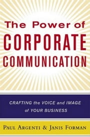 The Power of Corporate Communication: Crafting the Voice and Image of Your Business ebook by Argenti, Paul A