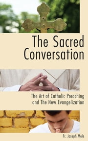 The Sacred Conversation: The Art of Catholic Preaching and the New Evangelization ebook by Fr. Joseph Mele