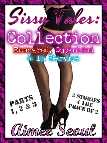 Sissy Tales Collection - Ensnared, Cuckolded and In Service ebook by Aimee Seoul