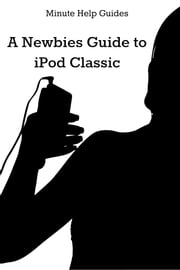A Newbies Guide to iPod Classic ebook by Minute Help Guides
