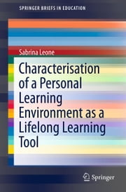 Characterisation of a Personal Learning Environment as a Lifelong Learning Tool ebook by Sabrina Leone