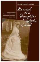 Married To A Daughter Of The Land - Spanish-Mexican Women And Interethnic Marriage In California, 1820-80 ebook by Maria Raquel Casas
