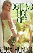 Getting Her Off ebook by Alex Hunter