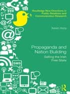 Propaganda and Nation Building - Selling the Irish Free State ebook by Kevin Hora