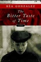 The Bitter Taste of Time - A Novel ebook by Bea Gonzalez