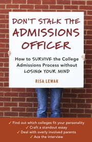 Don't Stalk the Admissions Officer - How to Survive the College Admissions Process without Losing Your Mind ebook by Risa Lewak