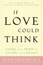 If Love Could Think - Using Your Mind to Guide Your Heart ebook by Alon Gratch