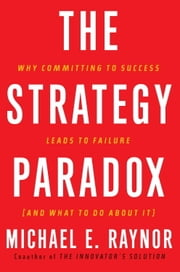 The Strategy Paradox - Why committing to success leads to failure (and what to do about it) ebook by Michael E. Raynor