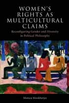 Women's Rights as Multicultural Claims - Reconfiguring Gender and Diversity in Political Philosophy ebook by Monica Mookherjee