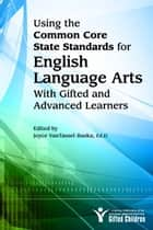 Using the Common Core State Standards in English Language Arts with Gifted and Advanced Learners ebook by Joyce VanTassel-Baska, Ed.D.