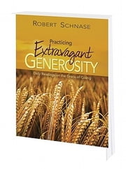 Practicing Extravagant Generosity - Daily Readings on the Grace of Giving ebook by Schnase