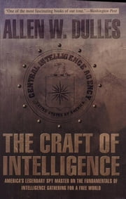 The Craft of Intelligence - America's Legendary Spy Master on the Fundamentals of Intelligence Gathering for a Free World ebook by Allen Dulles