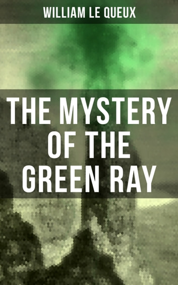 The Mystery of the Green Ray - A Thrilling Tale of Love, Adventure and Espionage on the Eve of WWI ebook by William Le Queux