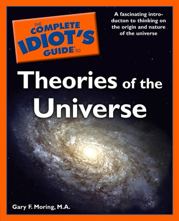 The Complete Idiot's Guide to Theories of the Universe - A Fascinating Introduction to Thinking on the Origin and Nature of the Universe eBook by Gary Moring