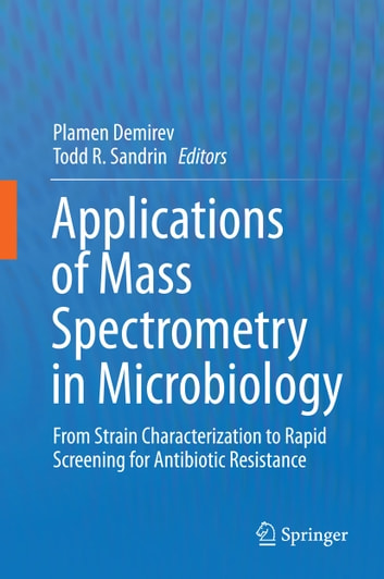 Applications of Mass Spectrometry in Microbiology - From Strain Characterization to Rapid Screening for Antibiotic Resistance ebook by