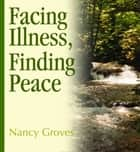 Facing Illness, Finding Peace ebook by Nancy Groves