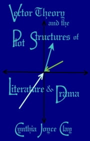 Vector Theory and the Plot Structures of Literature and Drama ebook by Cynthia Joyce Clay