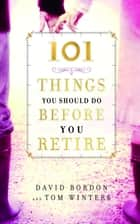 101 Things You Should Do Before You Retire ebook by David Bordon, Tom Winters