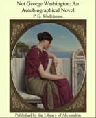 Not George Washington: An Autobiographical Novel ebook by Sir Pelham Grenville Wodehouse