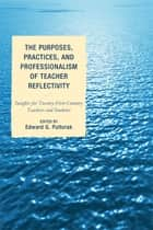 The Purposes, Practices, and Professionalism of Teacher Reflectivity - Insights for Twenty-First-Century Teachers and Students ebook by Edward G. Pultorak, Sunya T. Collier, Dean Cristol,...