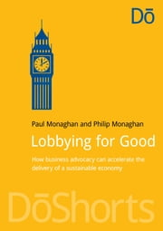 Lobbying for Good - How business advocacy can accelerate the delivery of a sustainable economy ebook by Paul Monaghan,Philip E Monaghan