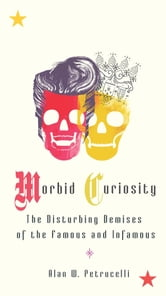 Morbid Curiosity - The Disturbing Demises of the Famous and Infamous ebook by Alan W. Petrucelli