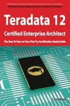 Teradata 12 Certified Enterprise Architect Exam Preparation Course in a Book for Passing the Exam - The How To Pass on Your First Try Certification Study Guide ebook by Curtis Reese