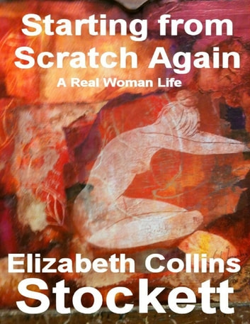 Starting from Scratch Again: A Real Woman Life ebook by Elizabeth Collins Stockett