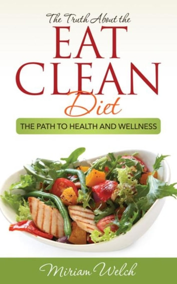 The Truth About the Eat Clean Diet - The Path to Health and Wellness ebook by Welch Miriam