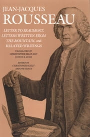 Letter to Beaumont, Letters Written from the Mountain, and Related Writings ebook by Jean-Jacques Rousseau,Christopher Kelly,Eve Grace,Christopher Kelly,Judith R. Bush