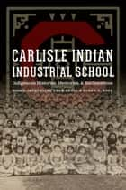 Carlisle Indian Industrial School - Indigenous Histories, Memories, and Reclamations ebook by Jacqueline Fear-Segal, Susan D. Rose