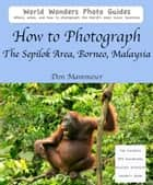 How to Photograph The Sepilok Area, Borneo, Malaysia ebook by Don Mammoser